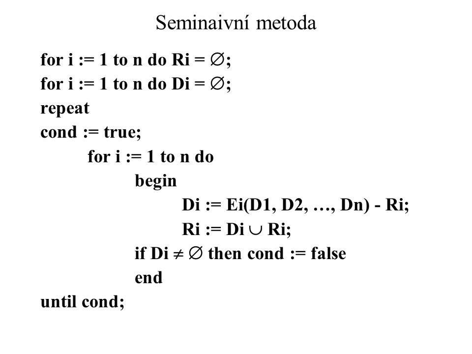 Seminaivní metoda for i := 1 to n do Ri =  ; for i := 1 to n do Di =  ; repeat cond := true; for i := 1 to n do begin Di := Ei(D1, D2, …, Dn) - Ri;