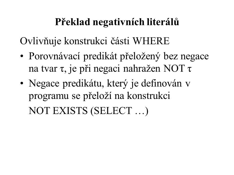 Překlad negativních literálů Ovlivňuje konstrukci části WHERE Porovnávací predikát přeložený bez negace na tvar τ, je při negaci nahražen NOT τ Negace predikátu, který je definován v programu se přeloží na konstrukci NOT EXISTS (SELECT …)
