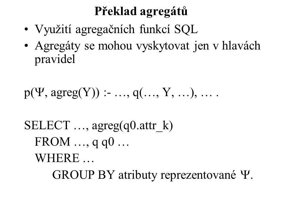 Překlad agregátů Využití agregačních funkcí SQL Agregáty se mohou vyskytovat jen v hlavách pravidel p( , agreg(Y)) :- …, q(…, Y, …), …. SELECT …, agr