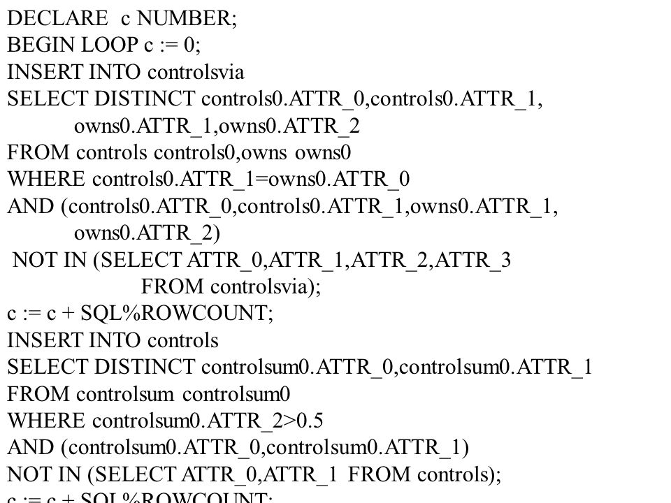 DECLARE c NUMBER; BEGIN LOOP c := 0; INSERT INTO controlsvia SELECT DISTINCT controls0.ATTR_0,controls0.ATTR_1, owns0.ATTR_1,owns0.ATTR_2 FROM controls controls0,owns owns0 WHERE controls0.ATTR_1=owns0.ATTR_0 AND (controls0.ATTR_0,controls0.ATTR_1,owns0.ATTR_1, owns0.ATTR_2) NOT IN (SELECT ATTR_0,ATTR_1,ATTR_2,ATTR_3 FROM controlsvia); c := c + SQL%ROWCOUNT; INSERT INTO controls SELECT DISTINCT controlsum0.ATTR_0,controlsum0.ATTR_1 FROM controlsum controlsum0 WHERE controlsum0.ATTR_2>0.5 AND (controlsum0.ATTR_0,controlsum0.ATTR_1) NOT IN (SELECT ATTR_0,ATTR_1 FROM controls); c := c + SQL%ROWCOUNT;