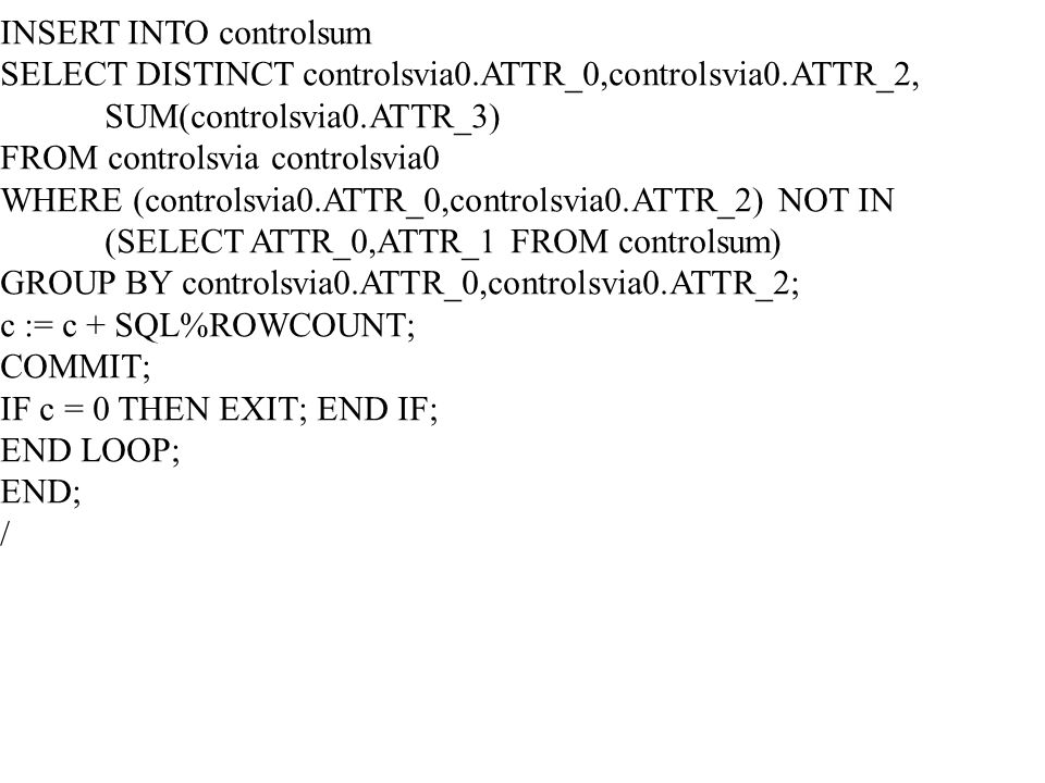 INSERT INTO controlsum SELECT DISTINCT controlsvia0.ATTR_0,controlsvia0.ATTR_2, SUM(controlsvia0.ATTR_3) FROM controlsvia controlsvia0 WHERE (controlsvia0.ATTR_0,controlsvia0.ATTR_2) NOT IN (SELECT ATTR_0,ATTR_1 FROM controlsum) GROUP BY controlsvia0.ATTR_0,controlsvia0.ATTR_2; c := c + SQL%ROWCOUNT; COMMIT; IF c = 0 THEN EXIT; END IF; END LOOP; END; /