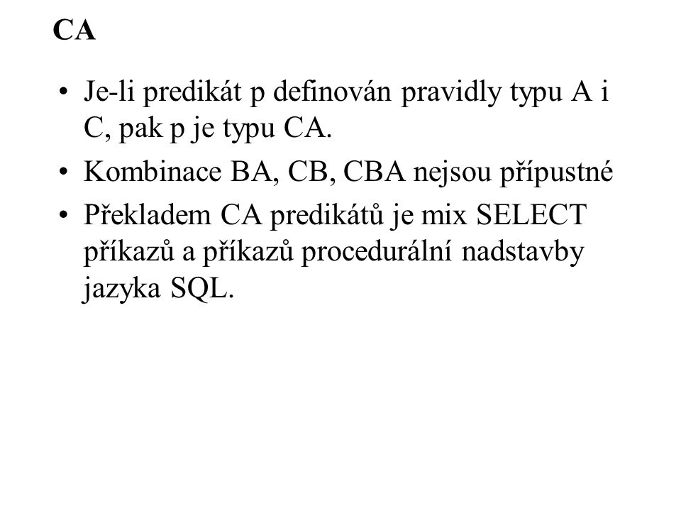 CA Je-li predikát p definován pravidly typu A i C, pak p je typu CA. Kombinace BA, CB, CBA nejsou přípustné Překladem CA predikátů je mix SELECT příka