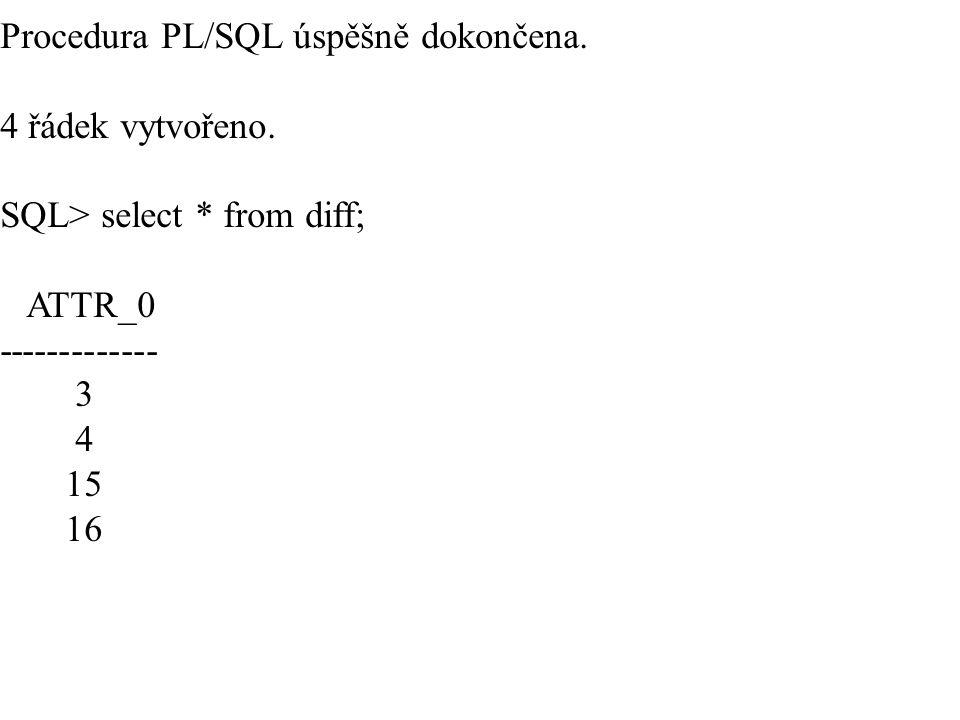 Procedura PL/SQL úspěšně dokončena. 4 řádek vytvořeno. SQL> select * from diff; ATTR_0 ------------- 3 4 15 16