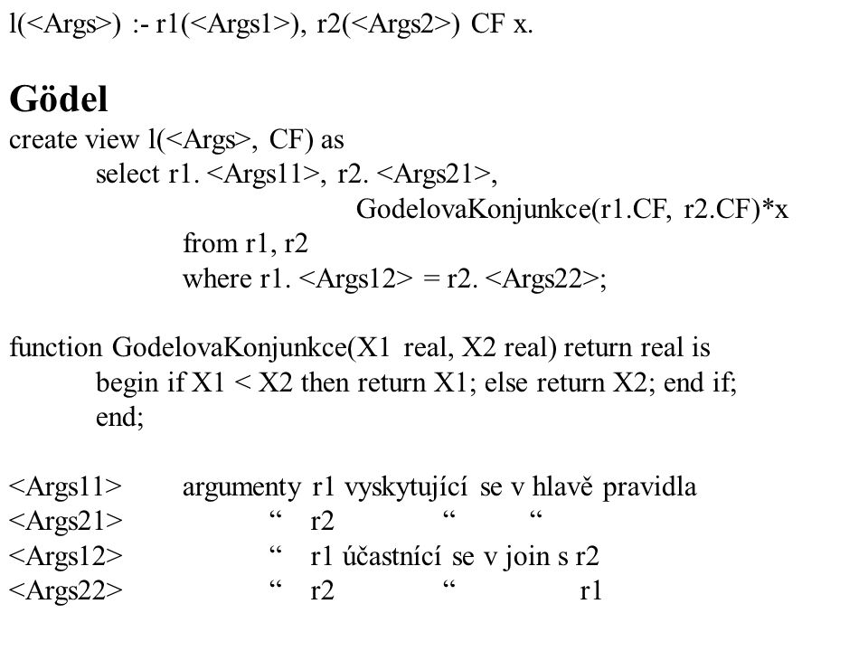 l( ) :- r1( ), r2( ) CF x. Gödel create view l(, CF) as select r1., r2., GodelovaKonjunkce(r1.CF, r2.CF)*x from r1, r2 where r1. = r2. ; function Gode