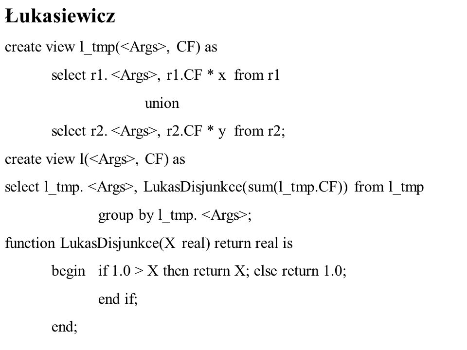 Łukasiewicz create view l_tmp(, CF) as select r1., r1.CF * x from r1 union select r2., r2.CF * y from r2; create view l(, CF) as select l_tmp., LukasDisjunkce(sum(l_tmp.CF)) from l_tmp group by l_tmp.