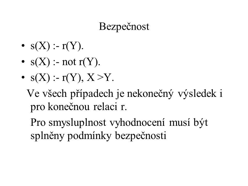 Bezpečnost s(X) :- r(Y). s(X) :- not r(Y). s(X) :- r(Y), X >Y. Ve všech případech je nekonečný výsledek i pro konečnou relaci r. Pro smysluplnost vyho