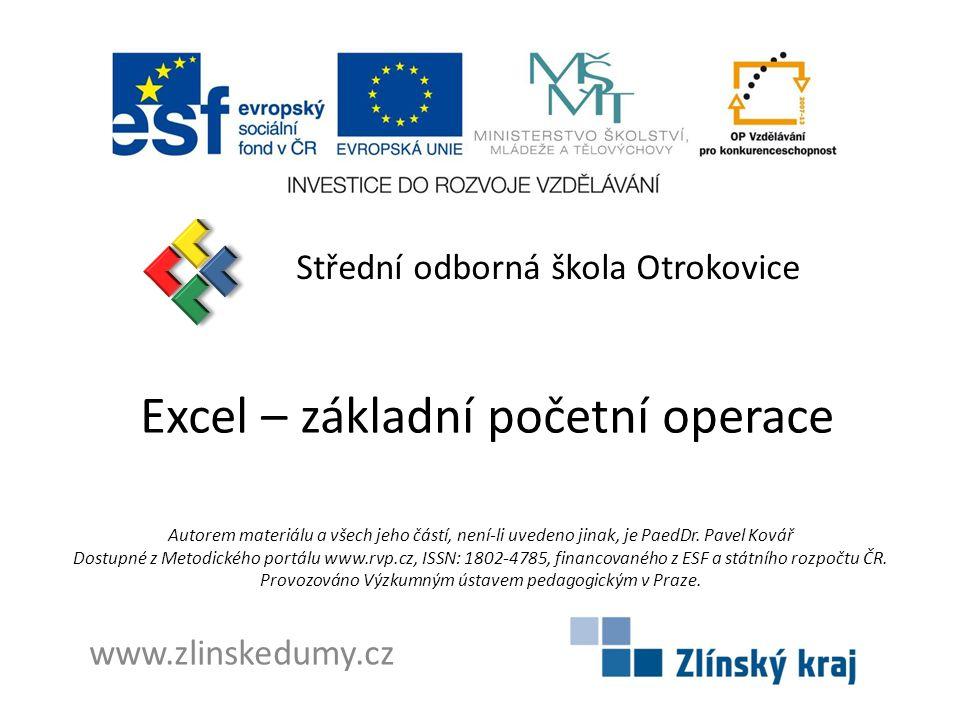 Excel – základní početní operace Střední odborná škola Otrokovice www.zlinskedumy.cz Autorem materiálu a všech jeho částí, není-li uvedeno jinak, je PaedDr.