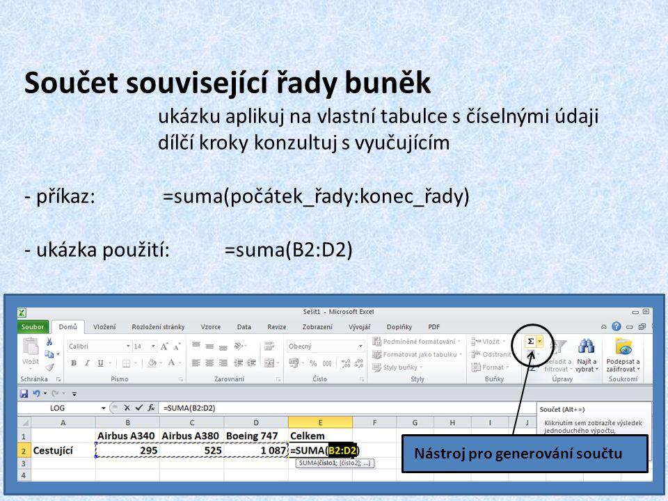Součet související řady buněk ukázku aplikuj na vlastní tabulce s číselnými údaji dílčí kroky konzultuj s vyučujícím - příkaz: =suma(počátek_řady:konec_řady) - ukázka použití: =suma(B2:D2) Nástroj pro generování součtu