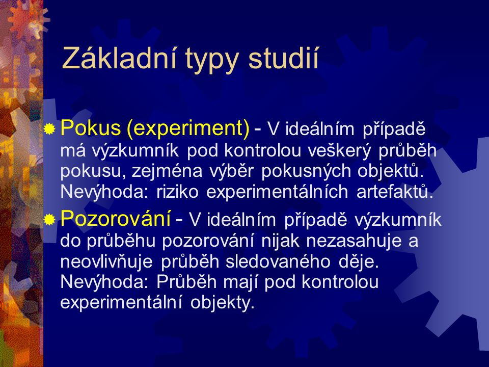 Základní typy studií  Pokus (experiment) - V ideálním případě má výzkumník pod kontrolou veškerý průběh pokusu, zejména výběr pokusných objektů. Nevý