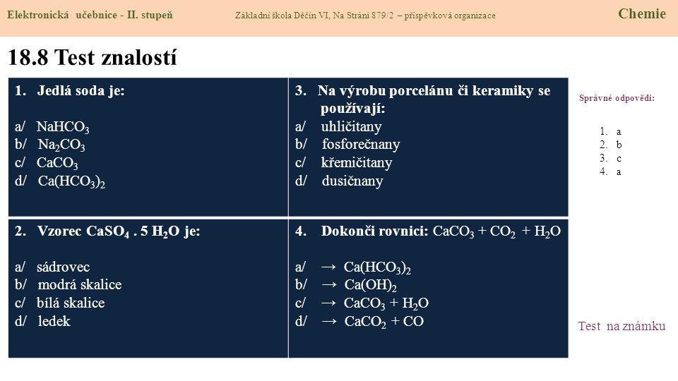 18.8 Test znalostí Správné odpovědi: 1. Jedlá soda je: a/ NaHCO 3 b/ Na 2 CO 3 c/ CaCO 3 d/ Ca(HCO 3 ) 2 3. Na výrobu porcelánu či keramiky se používa
