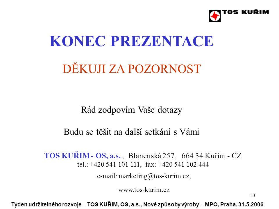 13 Týden udržitelného rozvoje – TOS KUŘIM, OS, a.s., Nové způsoby výroby – MPO, Praha, 31.5.2006 KONEC PREZENTACE DĚKUJI ZA POZORNOST Rád zodpovím Vaše dotazy Budu se těšit na další setkání s Vámi TOS KUŘIM - OS, a.s., Blanenská 257, 664 34 Kuřim - CZ tel.: +420 541 101 111, fax: +420 541 102 444 e-mail: marketing@tos-kurim.cz, www.tos-kurim.cz