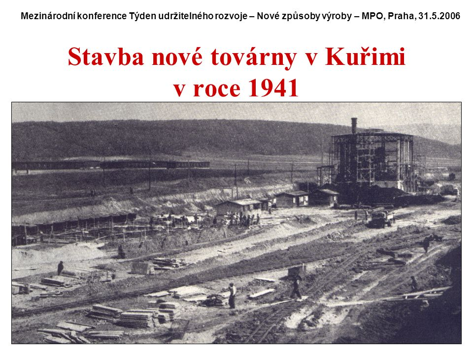 2 Stavba nové továrny v Kuřimi v roce 1941 Mezinárodní konference Týden udržitelného rozvoje – Nové způsoby výroby – MPO, Praha, 31.5.2006