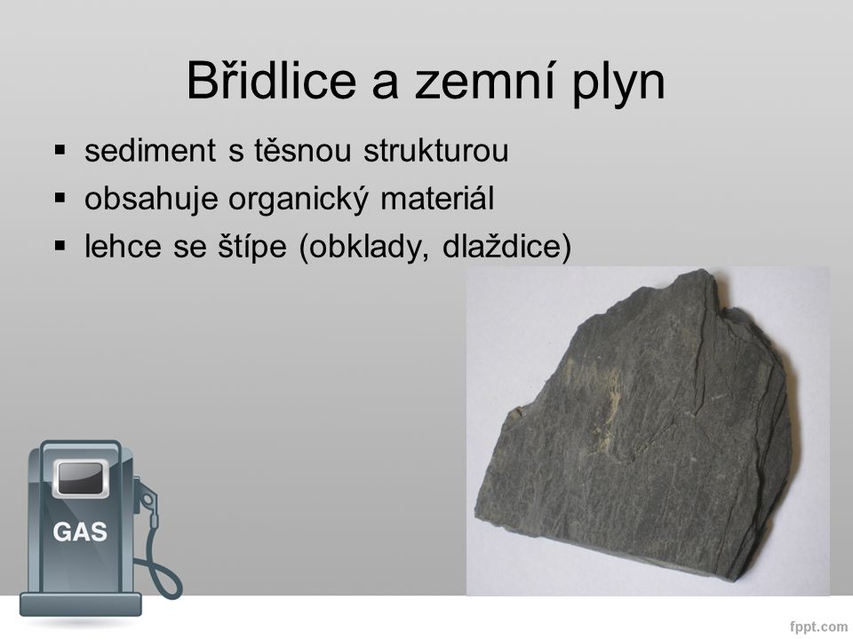Břidlice a zemní plyn  sediment s těsnou strukturou  obsahuje organický materiál  lehce se štípe (obklady, dlaždice)