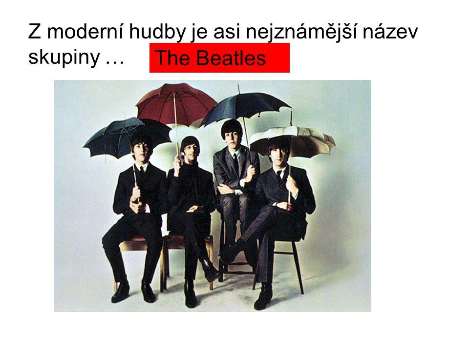 Z moderní hudby je asi nejznámější název skupiny … The Beatles