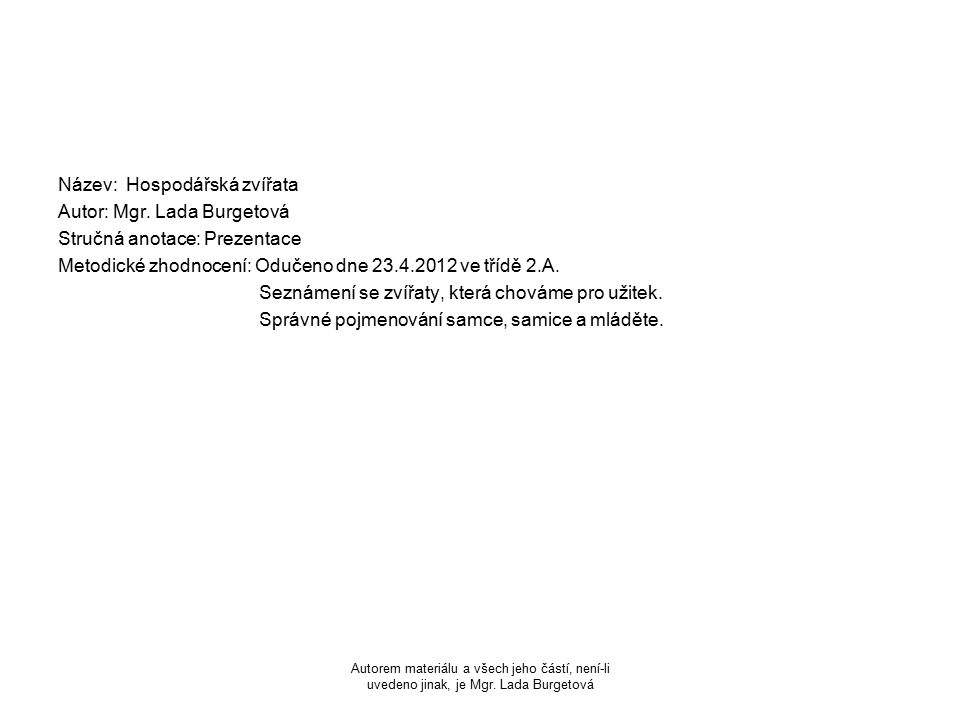 Název: Hospodářská zvířata Autor: Mgr. Lada Burgetová Stručná anotace: Prezentace Metodické zhodnocení: Odučeno dne 23.4.2012 ve třídě 2.A. Seznámení
