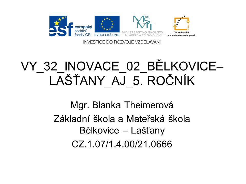 Název školy:Základní škola a Mateřská škola Bělkovice-Lašťany, příspěvková organizace Registrační číslo projektu: CZ.1.07/1.4.00/21.0666 Označení materiálu: VY_32_INOVACE_02_BĚLKOVICE-LAŠŤANY_AJ – 5.