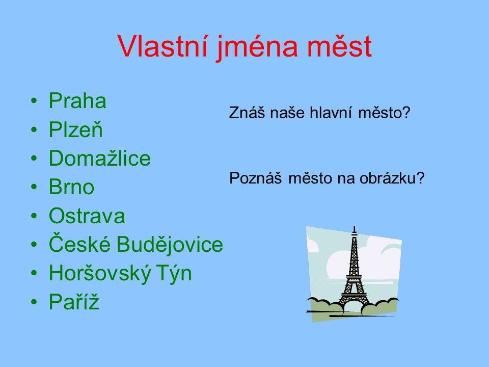Vlastní jména měst Praha Plzeň Domažlice Brno Ostrava České Budějovice Horšovský Týn Paříž Znáš naše hlavní město.