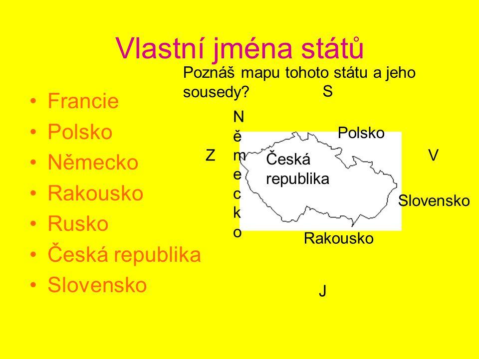 Vlastní jména států Francie Polsko Německo Rakousko Rusko Česká republika Slovensko Polsko NěmeckoNěmecko Rakousko Slovensko Česká republika Poznáš mapu tohoto státu a jeho sousedy.