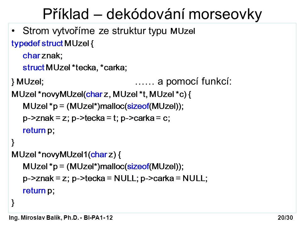 Ing. Miroslav Balík, Ph.D. - BI-PA1- 12 Příklad – dekódování morseovky Strom vytvoříme ze struktur typu MUzel typedef struct MUzel { char znak; struct