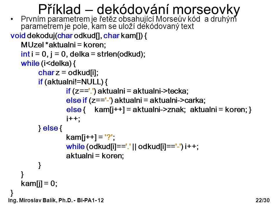 Ing. Miroslav Balík, Ph.D. - BI-PA1- 12 Příklad – dekódování morseovky Prvním parametrem je řetěz obsahující Morseův kód a druhým parametrem je pole,