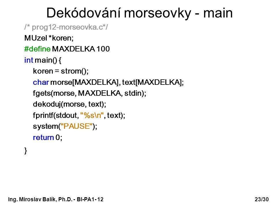 Ing. Miroslav Balík, Ph.D. - BI-PA1- 12 Dekódování morseovky - main /* prog12-morseovka.c*/ MUzel *koren; #define MAXDELKA 100 int main() { koren = st