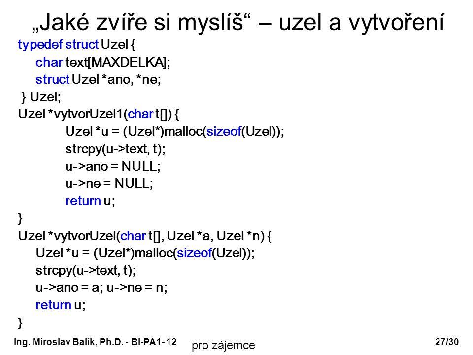 """Ing. Miroslav Balík, Ph.D. - BI-PA1- 12 """"Jaké zvíře si myslíš"""" – uzel a vytvoření typedef struct Uzel { char text[MAXDELKA]; struct Uzel *ano, *ne; }"""