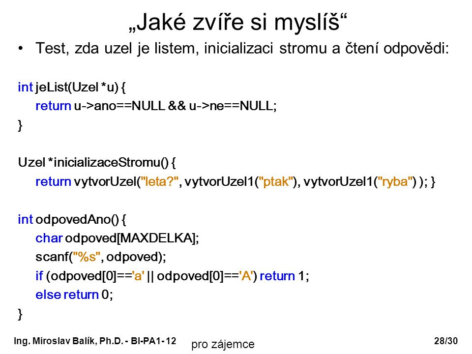 """Ing. Miroslav Balík, Ph.D. - BI-PA1- 12 """"Jaké zvíře si myslíš"""" Test, zda uzel je listem, inicializaci stromu a čtení odpovědi: int jeList(Uzel *u) { r"""
