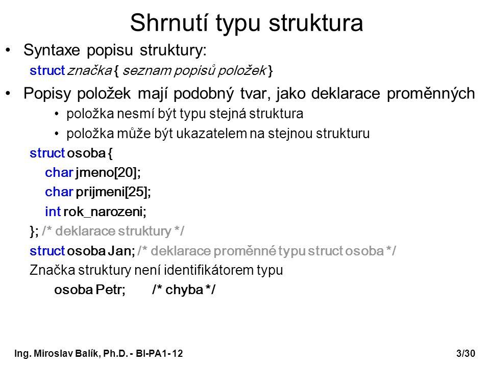 Ing. Miroslav Balík, Ph.D. - BI-PA1- 12 Shrnutí typu struktura Syntaxe popisu struktury: struct značka { seznam popisů položek } Popisy položek mají p