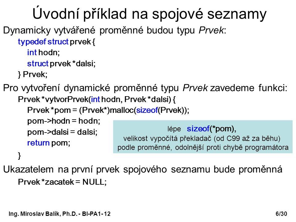Ing. Miroslav Balík, Ph.D. - BI-PA1- 12 Úvodní příklad na spojové seznamy Dynamicky vytvářené proměnné budou typu Prvek: typedef struct prvek { int ho