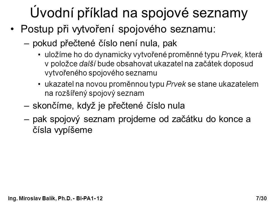 Ing. Miroslav Balík, Ph.D. - BI-PA1- 12 Úvodní příklad na spojové seznamy Postup při vytvoření spojového seznamu: –pokud přečtené číslo není nula, pak