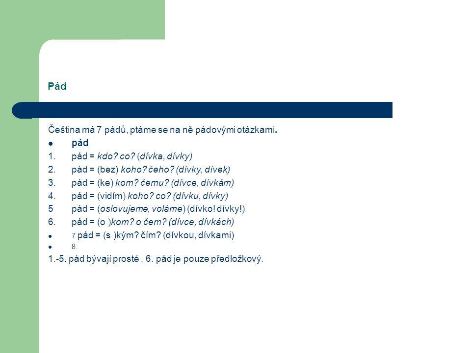 Pád Čeština má 7 pádů, ptáme se na ně pádovými otázkami. pád 1.pád = kdo? co? (dívka, dívky) 2. pád = (bez) koho? čeho? (dívky, dívek) 3.pád = (ke) ko