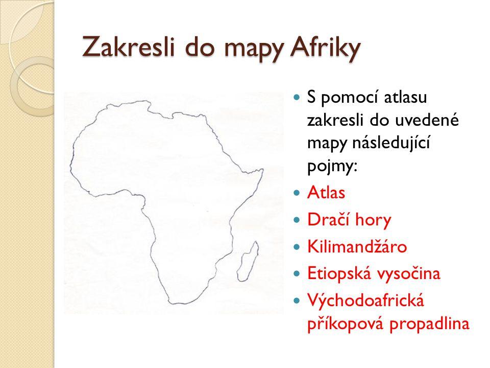 Zakresli do mapy Afriky S pomocí atlasu zakresli do uvedené mapy následující pojmy: Atlas Dračí hory Kilimandžáro Etiopská vysočina Východoafrická příkopová propadlina
