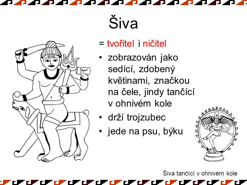 Šiva = tvořitel i ničitel zobrazován jako sedící, zdobený květinami, značkou na čele, jindy tančící v ohnivém kole drží trojzubec jede na psu, býku Ši