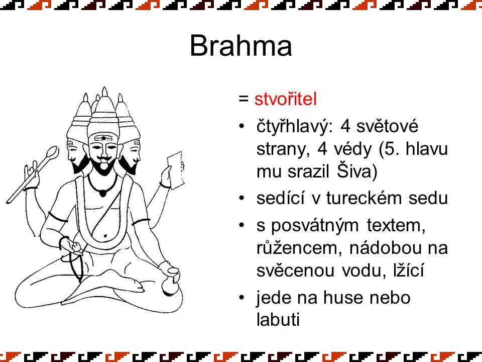 Brahma = stvořitel čtyřhlavý: 4 světové strany, 4 védy (5. hlavu mu srazil Šiva) sedící v tureckém sedu s posvátným textem, růžencem, nádobou na svěce