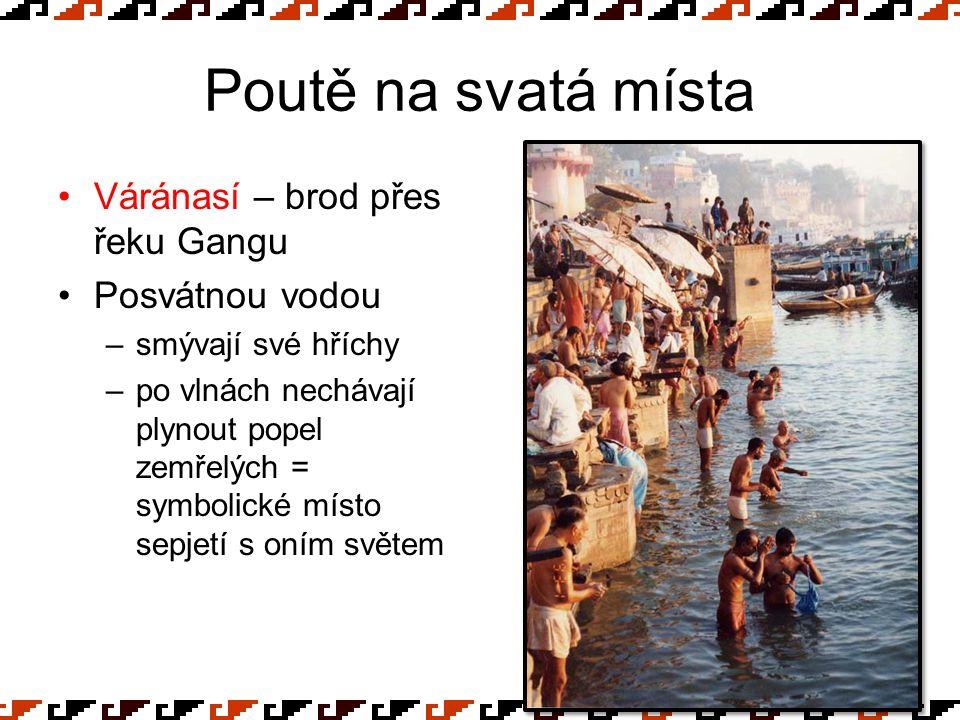 Poutě na svatá místa Váránasí – brod přes řeku Gangu Posvátnou vodou –smývají své hříchy –po vlnách nechávají plynout popel zemřelých = symbolické mís