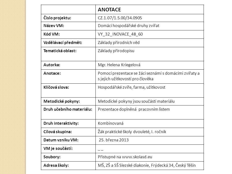 ANOTACE Číslo projektu:CZ.1.07/1.5.00/34.0905 Název VM:Domácí hospodářské druhy zvířat Kód VM:VY_32_INOVACE_48_60 Vzdělávací předmět:Základy přírodníc