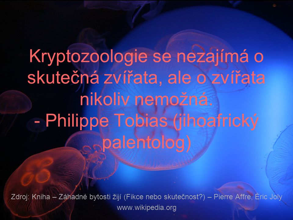 Kryptozoologie se nezajímá o skutečná zvířata, ale o zvířata nikoliv nemožná. - Philippe Tobias (jihoafrický palentolog) Zdroj: Kniha – Záhadné bytost