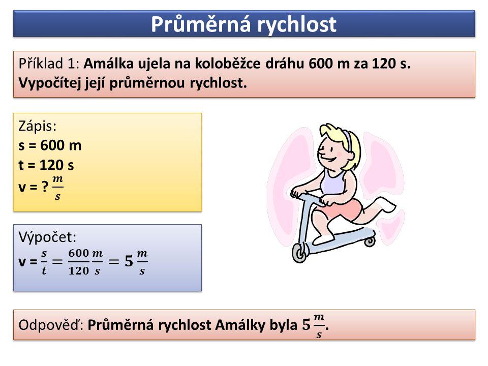 Průměrná rychlost Příklad 1: Amálka ujela na koloběžce dráhu 600 m za 120 s. Vypočítej její průměrnou rychlost. Příklad 1: Amálka ujela na koloběžce d