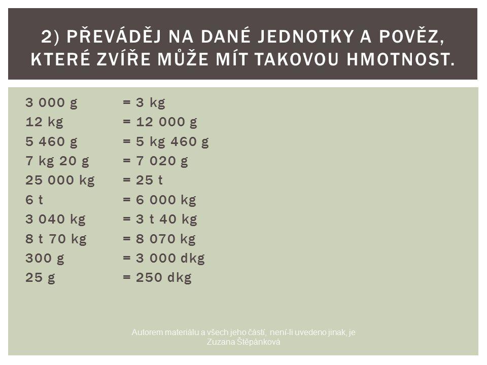 3 000 g= 3 kg 12 kg= 12 000 g 5 460 g= 5 kg 460 g 7 kg 20 g= 7 020 g 25 000 kg= 25 t 6 t = 6 000 kg 3 040 kg= 3 t 40 kg 8 t 70 kg= 8 070 kg 300 g= 3 000 dkg 25 g = 250 dkg 2) PŘEVÁDĚJ NA DANÉ JEDNOTKY A POVĚZ, KTERÉ ZVÍŘE MŮŽE MÍT TAKOVOU HMOTNOST.