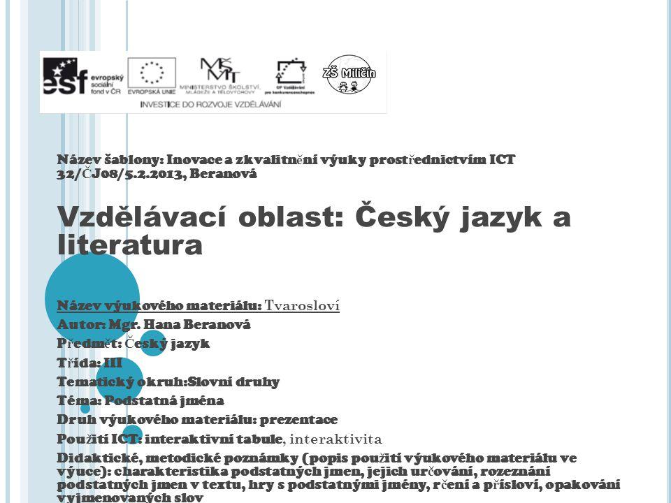 Název šablony: Inovace a zkvalitn ě ní výuky prost ř ednictvím ICT 32/ Č J08/5.2.2013, Beranová Vzdělávací oblast: Český jazyk a literatura Název výukového materiálu: Tvarosloví Autor: Mgr.