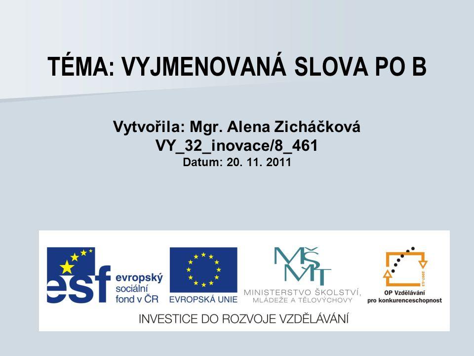 TÉMA: VYJMENOVANÁ SLOVA PO B Vytvořila: Mgr. Alena Zicháčková VY_32_inovace/8_461 Datum: 20. 11. 2011