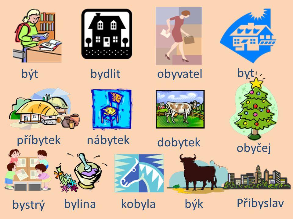 býtbydlitobyvatel byt příbytek nábytek dobytek obyčej bystrý bylina kobyla býk Přibyslav