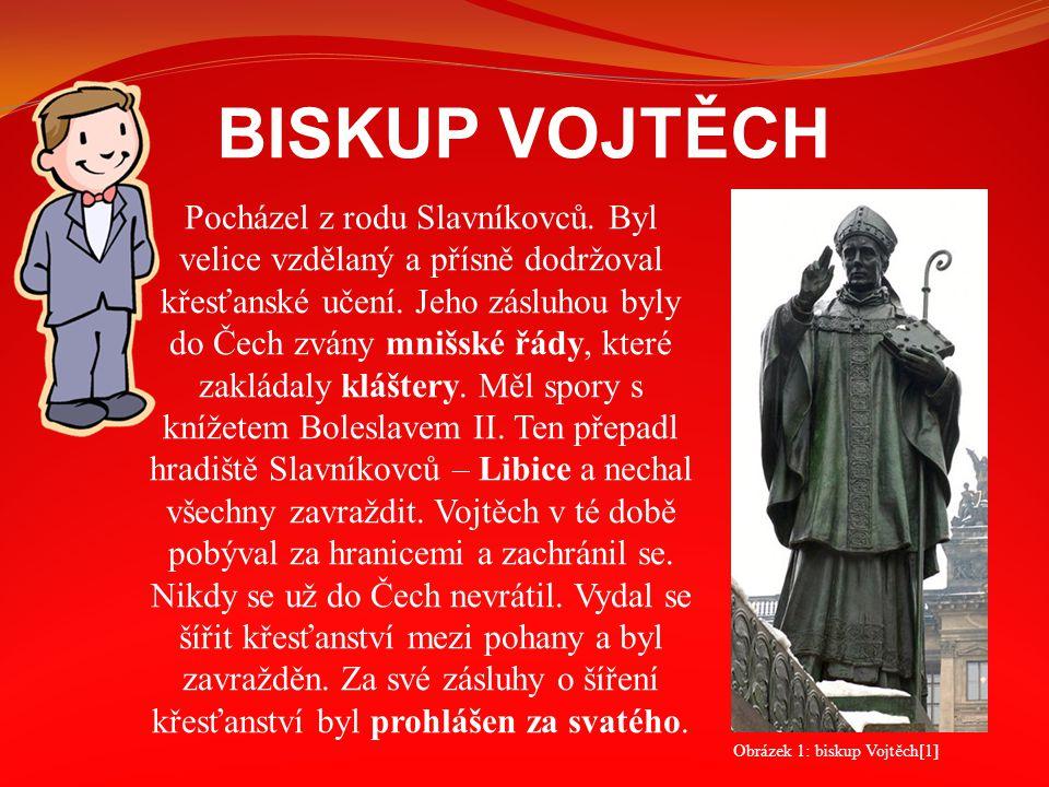 BISKUP VOJTĚCH Pocházel z rodu Slavníkovců. Byl velice vzdělaný a přísně dodržoval křesťanské učení. Jeho zásluhou byly do Čech zvány mnišské řády, kt