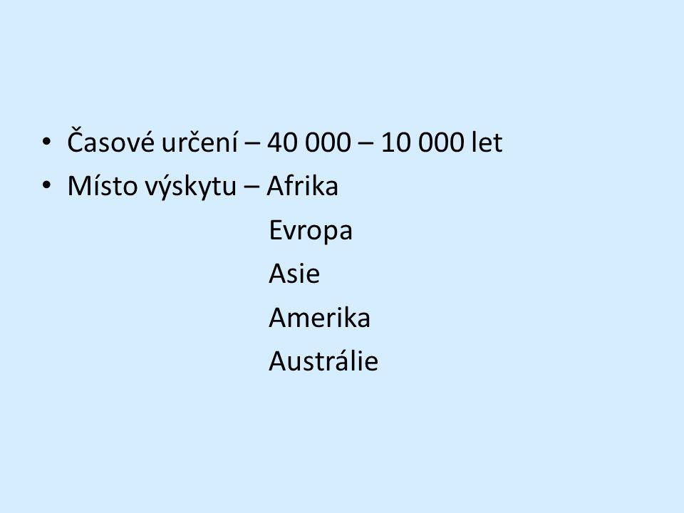 Časové určení – 40 000 – 10 000 let Místo výskytu – Afrika Evropa Asie Amerika Austrálie