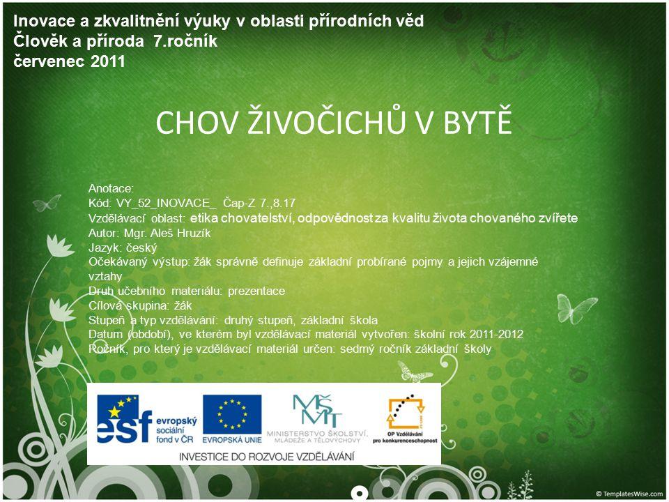 CHOV ŽIVOČICHŮ V BYTĚ Inovace a zkvalitnění výuky v oblasti přírodních věd Člověk a příroda 7.ročník červenec 2011 Anotace: Kód: VY_52_INOVACE_ Čap-Z