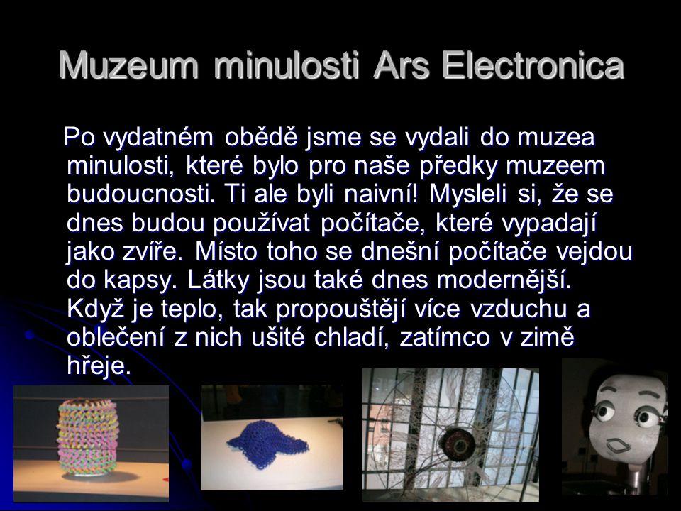 Muzeum minulosti Ars Electronica Po vydatném obědě jsme se vydali do muzea minulosti, které bylo pro naše předky muzeem budoucnosti. Ti ale byli naivn