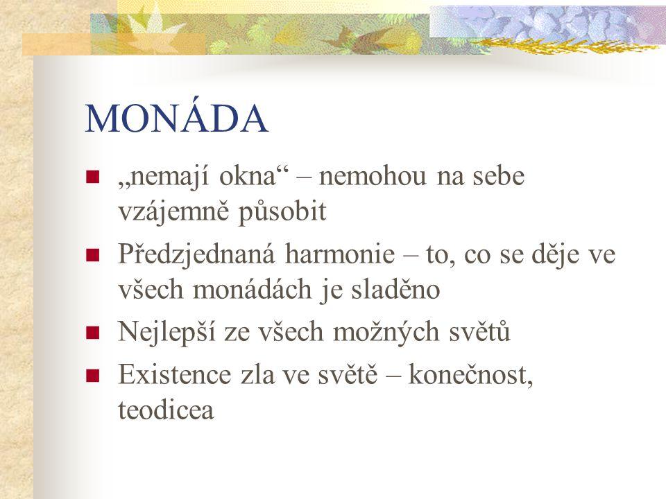 """MONÁDA """"nemají okna"""" – nemohou na sebe vzájemně působit Předzjednaná harmonie – to, co se děje ve všech monádách je sladěno Nejlepší ze všech možných"""