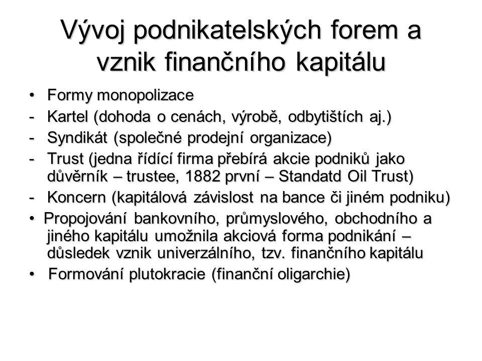 Vývoj podnikatelských forem a vznik finančního kapitálu Formy monopolizaceFormy monopolizace -Kartel (dohoda o cenách, výrobě, odbytištích aj.) -Syndikát (společné prodejní organizace) -Trust (jedna řídící firma přebírá akcie podniků jako důvěrník – trustee, 1882 první – Standatd Oil Trust) -Koncern (kapitálová závislost na bance či jiném podniku) Propojování bankovního, průmyslového, obchodního a jiného kapitálu umožnila akciová forma podnikání – důsledek vznik univerzálního, tzv.