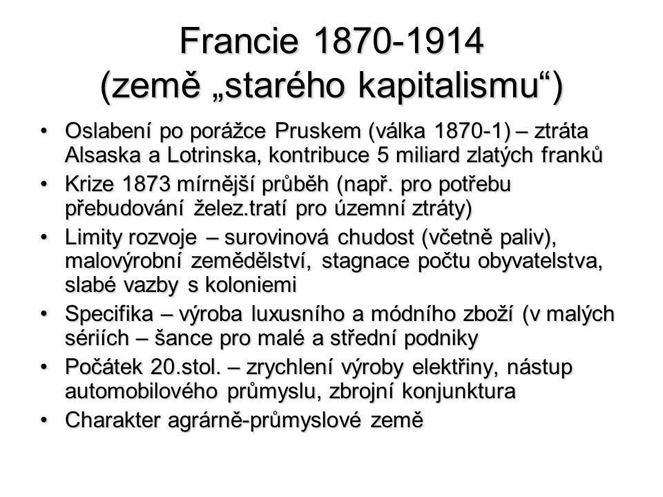 """Francie 1870-1914 (země """"starého kapitalismu ) Oslabení po porážce Pruskem (válka 1870-1) – ztráta Alsaska a Lotrinska, kontribuce 5 miliard zlatých frankůOslabení po porážce Pruskem (válka 1870-1) – ztráta Alsaska a Lotrinska, kontribuce 5 miliard zlatých franků Krize 1873 mírnější průběh (např."""