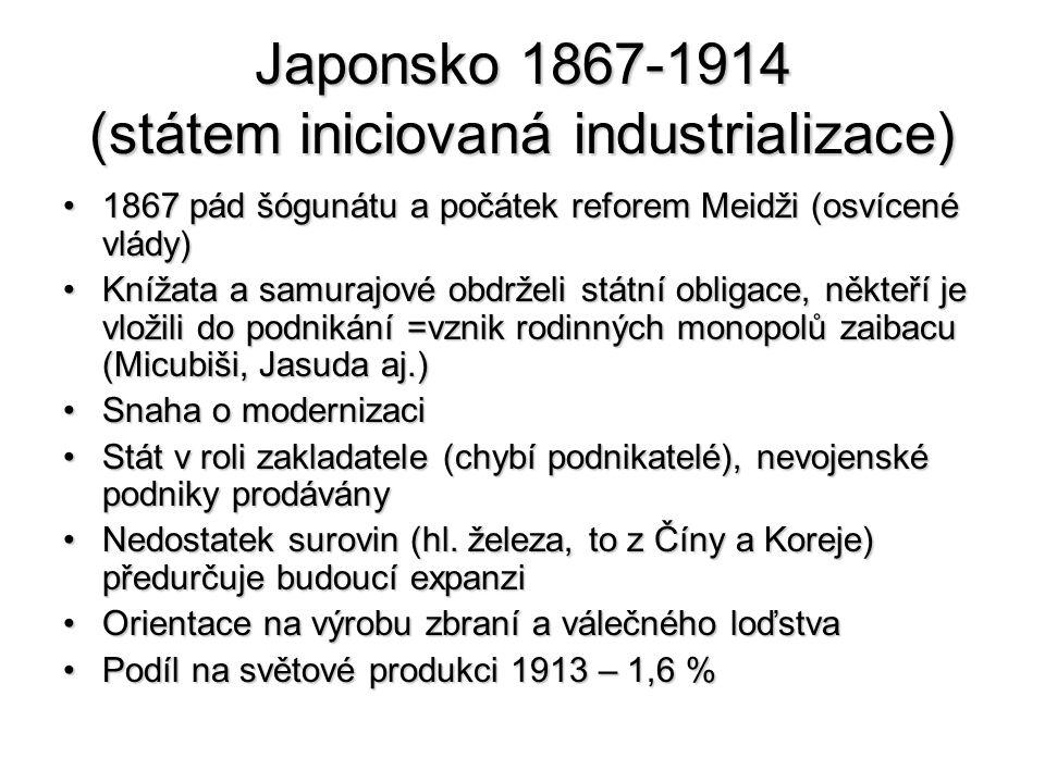 Japonsko 1867-1914 (státem iniciovaná industrializace) 1867 pád šógunátu a počátek reforem Meidži (osvícené vlády)1867 pád šógunátu a počátek reforem Meidži (osvícené vlády) Knížata a samurajové obdrželi státní obligace, někteří je vložili do podnikání =vznik rodinných monopolů zaibacu (Micubiši, Jasuda aj.)Knížata a samurajové obdrželi státní obligace, někteří je vložili do podnikání =vznik rodinných monopolů zaibacu (Micubiši, Jasuda aj.) Snaha o modernizaciSnaha o modernizaci Stát v roli zakladatele (chybí podnikatelé), nevojenské podniky prodáványStát v roli zakladatele (chybí podnikatelé), nevojenské podniky prodávány Nedostatek surovin (hl.